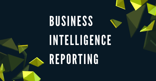 Business Intelligence Reporting - Everything That You Need to Know